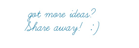 Got more ideas? share away! :-)